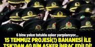 15 Temmuz projesi(!) bahanesi ile TSK'dan 40 bin asker ihraç edildi!
